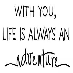 With you Life is always an adventure